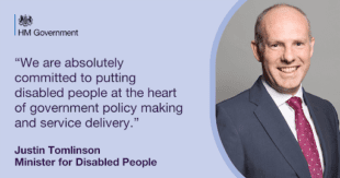 """Graphic showing Minister for Disabled People, Justin Tomlinson with HM Government logo and the following text: """"We are absolutely committed to putting disabled people at the heart of government policy making and service delivery."""" Justin Tomlinson Minister for Disabled People"""